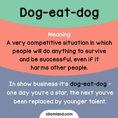 Idiom of the day: Dog-eat-dog.  Meaning: A very competitive situation in which people will do anything to survive and be successful, even if it harms other people.  Example: In show business it's dog-eat-dog - one day you're a star, the next you've...