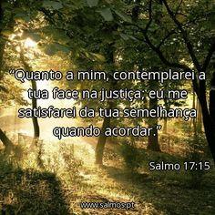 Salmo 17:15 - Quanto a mim, contemplarei a tua face na justiça; eu me satisfarei da tua semelhança quando acordar. Versículo do dia: 16 de outubro de 2013 ➲ Ver este versículo➲ Mais v...