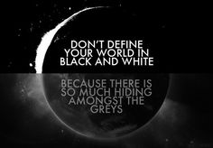 Don't define your world in black and white, because there is so much hiding amongst the greys.