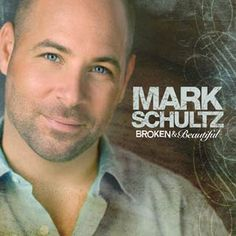 Mark Schultz ... Would love to hear Broken & Beautiful sang in churches to reach those who feel away from the love of God.