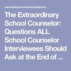 The Extraordinary School Counselor: Questions ALL School Counselor Interviewees Should Ask at the End of an Interview