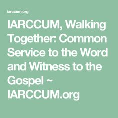 IARCCUM, Walking Together: Common Service to the Word and Witness to the Gospel ~ IARCCUM.org