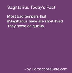 Sagittarius: Most bad tempers that Sagittarius have are short-lived. They move on quickly