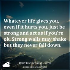 Whatever life gives you, even if it hurts you, just be strong and act as if you're ok. Strong walls may shake but they never fall down. Free Life Quotes, Life Quotes To Live By, Tattoo Quotes About Life, Funny Quotes About Life, Favorite Quotes, Best Quotes, Even When It Hurts, Adorable Quotes, Leave Early