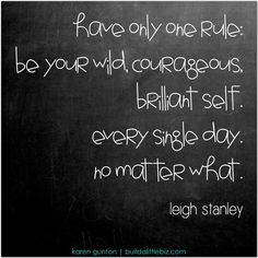 Have only one rule: be your wild courageous brilliant self. every single day. no matter what. Words Quotes, Wise Words, Me Quotes, Sayings, Great Quotes, Quotes To Live By, Inspirational Quotes, Prayer Changes Things, People Quotes
