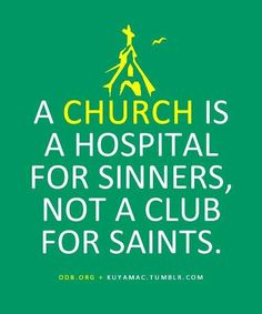 Church = Hospital for sinners  ~~I Love Jesus Christ