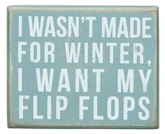 Decorative box sign offers a vintage look & states ''I wasn't made for winter, I want my flip flops''. Primitives By Kathy box signs can free-stand on t. Life Quotes Love, Great Quotes, Quotes To Live By, Me Quotes, Funny Quotes, Inspirational Quotes, Beach Quotes And Sayings, Winter Sayings, Witty Quotes