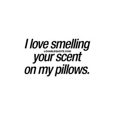 I love smelling your scent on my pillows. ♥ | #couple #quote www.lovablequote.com