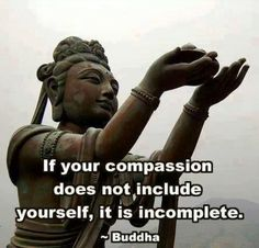 If your compassion does not include yourself, it is incomplete.  -Buddha
