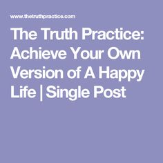 The Truth Practice: Achieve Your Own Version of A Happy Life | Single Post