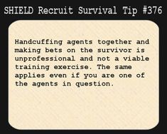 S.H.I.E.L.D. Recruit Survival Tip #376:Handcuffing agents together and making bets on the survivor is unprofessional and not a viable training exercise. The same applies even if you are one of the agents in question.[Submitted anonymously]