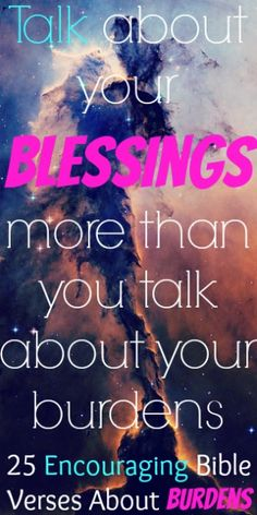 Talk about your blessings more than you talk about your burdens. Check Out 25 Encouraging Bible Verses About Burdens