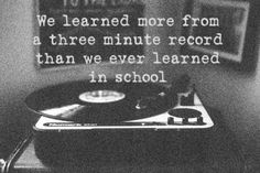 We learned more from a 3-minute record than we ever learned in school.