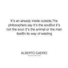 "Alberto Caeiro - ""It�s an already inside outside,The philosophers say it�s the soulBut it�s not the..."". life, philosophy, reality, soul, nature, meaning, existence, mankind, gods, seeing, cosmos, clarity, paganis, it-is-what-it-is"