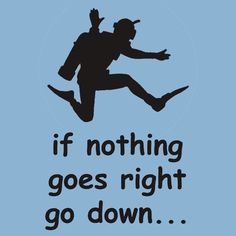 if nothing goes right go down...