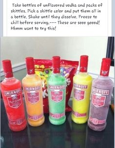 Skittle Bombs: Take bottles of unflavored vodka and packs of skittles. Pick a skittle color and put them all in a bottle. Shake until they dissolve. Freeze to chill before serving.--- These are sooo goood! Hhmm want to try this!
