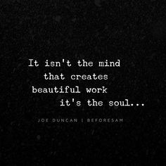 It isn't the mind that creates beautiful work. Its thr Soul. Great Quotes, Quotes To Live By, Inspirational Quotes, Motivational Quotes, Words Quotes, Me Quotes, Sayings, Qoutes, People Quotes