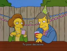 The Simpsons Way of Life - 'To poor decisions' The Simpsons, Simpsons Funny, Simpsons Quotes, Cartoon Quotes, The Rocky Horror Picture Show, Tv Quotes, Movie Quotes, Playlists, Vintage Cartoon
