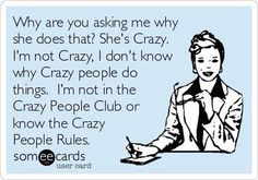 Free, Confession Ecard: Why are you asking me why she does that? I'm not Crazy, I don't know why Crazy people do things. I'm not in the Crazy People Club or know the Crazy People Rules. Haha Funny, Hilarious, Funny Stuff, Random Stuff, Just For Laughs, Just For You, Me Quotes, Funny Quotes, Humorous Sayings