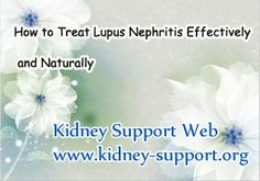 I am a Lupus Nephritis patient, and recently there are some proteins leak out from urine and rashes appears on skin. Can you tell me how to treat my disease effectively and naturally, i mean is there any ways to treat my disease without making further damage to the kidneys. You know i am still so young, so i don't want to be suffered so much.