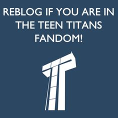 I will be in the Teen Titans (none of this GO! crap) fandom until the day I die