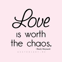 """Love is worth the chaos."""