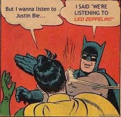 "I said ""We're listening to Led Zeppelin! And you're gonna like it!"""
