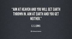 Aim at heaven and you will get earth thrown in. Aim at earth and you get neither. - C. S. Lewis at Lifehack QuotesC. S. Lewis at http://quotes.lifehack.org/by-author/c-s-lewis/