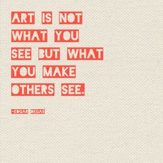 """Art is not what you see but what you make others see"" -Edgar Degas"