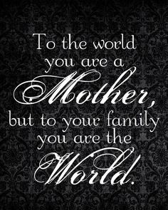 You are a mother to all the world, but to your family you are the world.