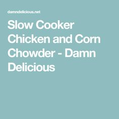Slow Cooker Chicken and Corn Chowder - Damn Delicious