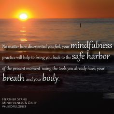 """""""No matter how disoriented you feel, your mindfulness practice will  help to bring you back to the safe harbor of the present moment using the tools  you already have; your breath and your body.   """" -Heather Stang 