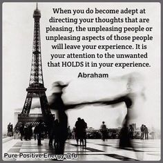 When you become adept at directing your thoughts that are pleasing, the unpleasing people or unpleasing aspects of those people will leave your experience. It is your attention to the unwanted that HOLDS it in your experience. ~ Abraham ~ Pure Positive Energy @ Facebook