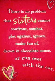 """There is no problem that Sisters cannot confront, combat, plot against, ignore, make fun of, drown in chocolate sauce, or run over with the car!"""