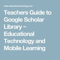 Teachers Guide to Google Scholar Library ~ Educational Technology and Mobile Learning