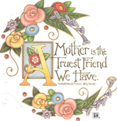 A mother is the truest friend we have