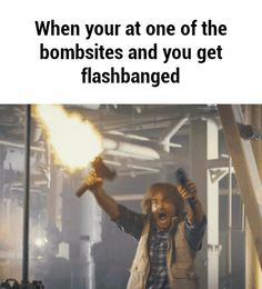 When your at one of the bombsites and you get flashbanged