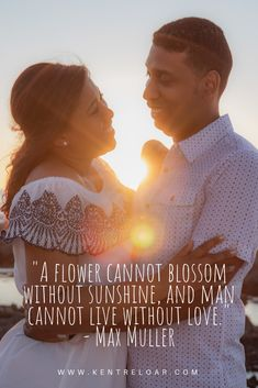 """""""A flower cannot blossom without sunshine, and man cannot live without love."""" - Max Muller 