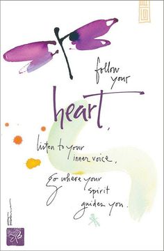 Follow your heart, listen to your inner voice, go where your spirit guides you....