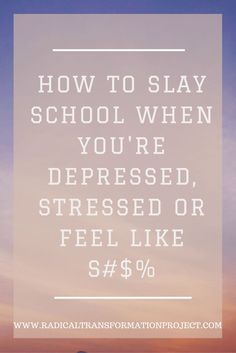How to Slay School When You're Depressed, Stressed or Feel Like S#$% | excelling in school | doing well in school | college | slay school | slay life | depression | conquering depression | alleviating stress | helping stress | stress relief | stress | feeling better | mental health | happiness | radicaltransformationproject.com