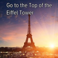 Bucket list: travel to Paris and go to the top of the Eiffel Tower!