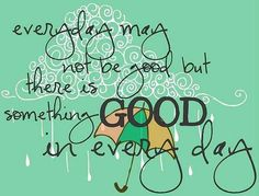 """""""Something good in every day"""" quote via Carol's Country Sunshine on Facebook"""