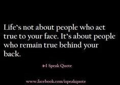 Life's not about people who act true to your face. It's about people who remain true behind your back.