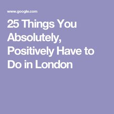25 Things You Absolutely, Positively Have to Do in London