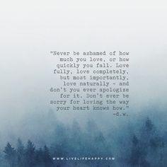 Never be ashamed of how much you love, or how quickly you fall. Love fully, love completely, but most importantly, love naturally - and don't you ever apologize for it. Don't ever be sorry for loving the way your heart knows how. - D.W. www.livelifehappy.com
