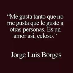Me gusta tanto que no me gusta que le guste a otras personas. Es un amor así, celoso - Jorge Luis Borges