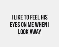 - Мне нравится чувствовать его взгляд, когда я смотрю в другую сторону.
