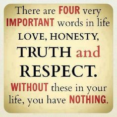 There are four very important words in life: Love, Honesty, Truth and Respect. Without these in your life, you have NOTHING.