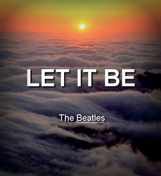 Let it be. ~The Beatles