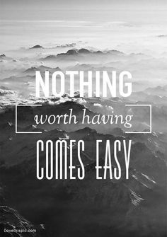 nothing worth having comes easy quotes photography quote life mountains wise black and white lifelessons